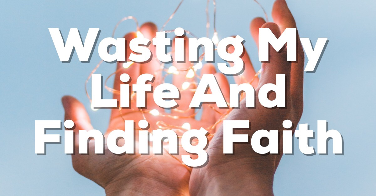Wasting My Life and Finding Faith in Jesus Christ