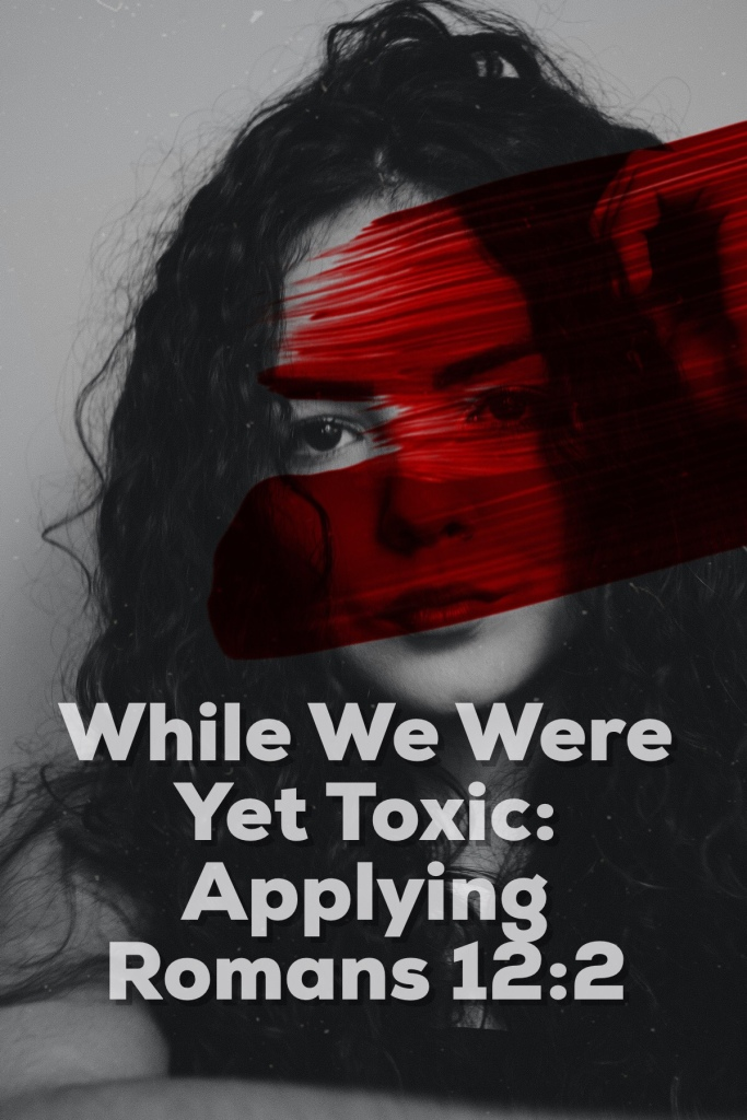 ​While We Were Yet Toxic: Applying Romans 12:2
