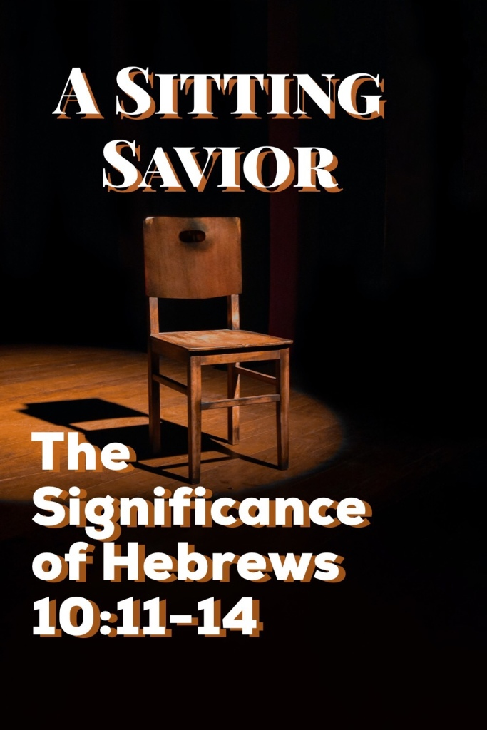 A Sitting Savior: The Significance of Hebrews 10:11-14